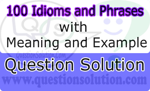 100 Idioms Phrases With Meaning And Example Question Solution